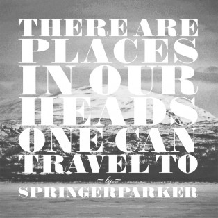 There Are Places In Our Heads One Can Travel To